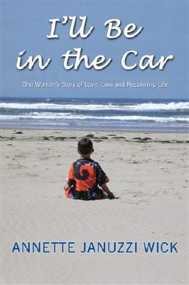 Ill Be in the Car: One Womans Story of Love, Loss and Reclaiming Life Annette Januzzi Wick