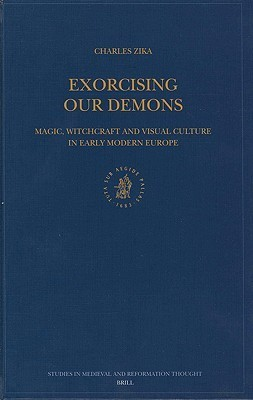 Exorcising Our Demons: Magic, Witchcraft and Visual Culture in Early Modern Europe  by  Charles Zika