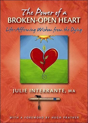 The Power of a Broken-Open Heart: Life-Affirming Wisdom from the Dying Julie Interrante