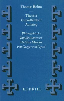 Theoria - Unendlichkeit - Aufstieg: Philosophische Implikationen Zu de Vita Moysis Von Gregor Von Nyssa  by  Thomas Böhm
