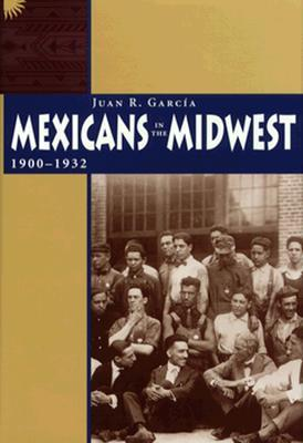 Mexicans in the Midwest, 1900-1932 Juan R. García