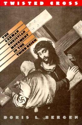 Twisted Cross: The German Christian Movement in the Third Reich  by  Doris L. Bergen