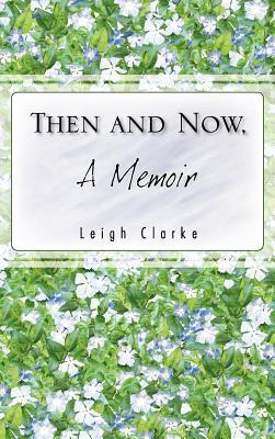 Then and Now, a Memoir Leigh Clarke