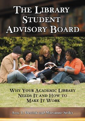 The Library Student Advisory Board: Why Your Academic Library Needs It and How to Make It Work Amy L. Deuink