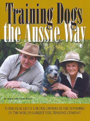 Training Dogs the Aussie Way: A Practical Guide for Dog Owners  by  the Founders of the Worlds Largest Dog Training Company by Danny Wilson
