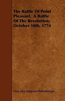 The Battle of Point Pleasant, a Battle of the Revolution, October 10th, 1774 Livia Nye Simpson-Poffenbarger
