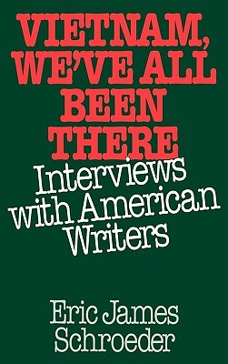 Vietnam, Weve All Been There: Interviews with American Writers Eric James Schroeder