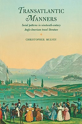 Transatlantic Manners: Social Patterns in Nineteenth-Century Anglo-American Travel Literature  by  Christopher Mulvey