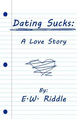 Dating Sucks: A Love Story  by  E. W. Riddle