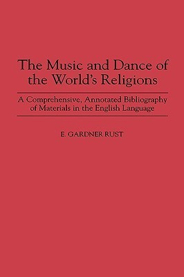 The Music and Dance of the Worlds Religions: A Comprehensive, Annotated Bibliography of Materials in the English Language  by  E. Gardner Rust