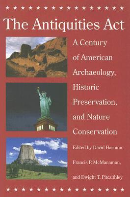 The Antiquities Act: A Century of American Archaeology, Historic Preservation, and Nature Conservation  by  David Harmon