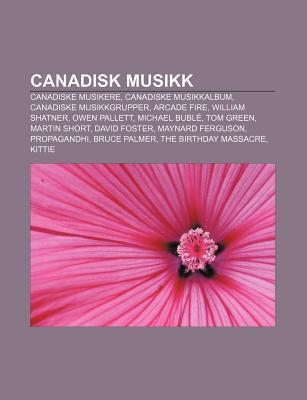 Canadisk Musikk: Canadiske Musikere, Canadiske Musikkalbum, Canadiske Musikkgrupper, Arcade Fire, William Shatner, Owen Pallett, Michae Source Wikipedia