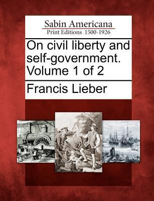 On Civil Liberty and Self-Government. Volume 1 of 2 Francis Lieber