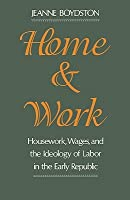 Home and Work: Housework, Wages, and the Ideology of Labor in the Early Republic Jeanne Boydston