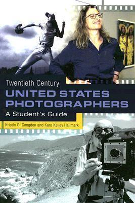 Twentieth Century United States Photographers: A Students Guide Kristin G. Congdon