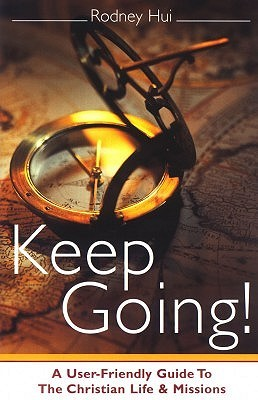 Keep Going!: A User-Friendly Guide to the Christian Life and Missions  by  Rodney Hui