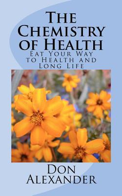 The Chemistry of Health: Eat Your Way to Health and Long Life  by  Don Alexander