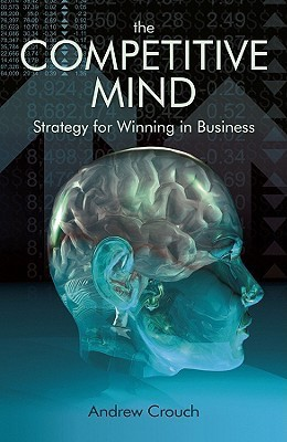 The Competitive Mind: Strategy for Winning in Business  by  Andrew Crouch