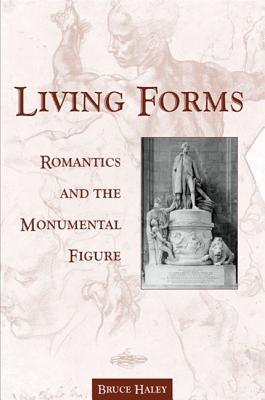 Living Forms: Romantics and the Monumental Figure Bruce Haley
