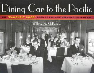 """Dining Car To The Pacific: The """"Famously Good"""" Food of the Northern Pacific Railway  by  William A. McKenzie"""