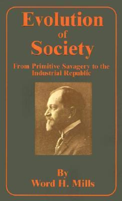Evolution of Society: From Primitive Savagery to the Industrial Republic  by  Word H. Mills