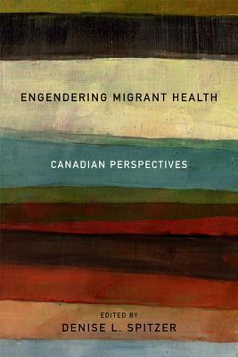 Engendering Migrant Health: Canadian Perspectives  by  Denise L. Spitzer