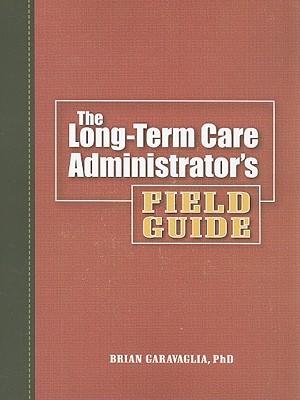 The Long-Term Care Administrators Field Guide [With CDROM] Brian Garavaglia