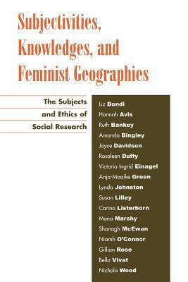 Subjectivities, Knowledges, and Feminist Geographies: The Subjects and Ethics of Social Research  by  Liz Bondi
