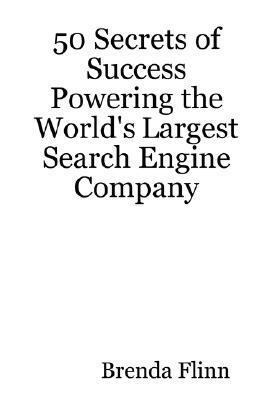 50 Secrets of Success Powering the Worlds Largest Search Engine Company Brenda Flinn