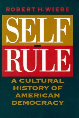 Self-Rule: A Cultural History of American Democracy  by  Robert H. Wiebe