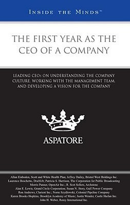 The First Year as the CEO of a Company: Leading CEOs on Understanding the Company Culture, Working with the Management Team, and Developing a Vision for the Company Aspatore Books