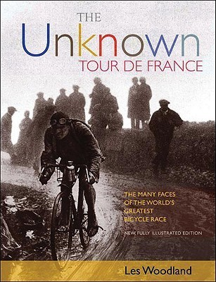 The Unknown Tour de France: The Many Faces of the Worlds Biggest Bicycle Race Les Woodland