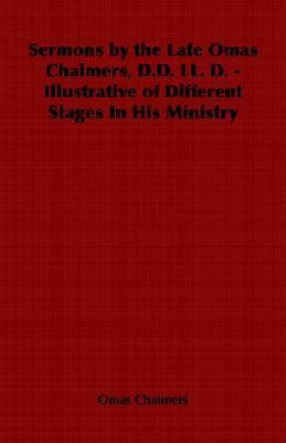 Sermons  by  the Late Omas Chalmers, D.D. LL. D. - Illustrative of Different Stages in His Ministry by Omas Chalmers