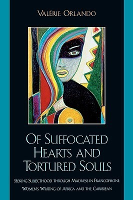 Of Suffocated Hearts and Tortured Souls: Seeking Subjecthood Through Madness in Francophone Womens Writing of Africa and the Caribbean Valrie Orlando