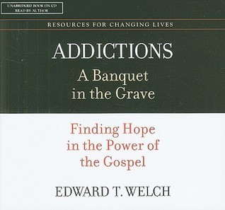 Addictions: A Banquet in the Grave: Finding Hope in the Power of the Gospel Edward T. Welch