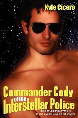 Commander Cody of the Interstellar Police: Tales of Sex and Adventure in the Twenty-Seventh Millennium  by  Kyle Cicero
