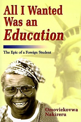 All I Wanted Was an Education: The Epic of a Foreign Student  by  Omoviekovwa A. Nakireru