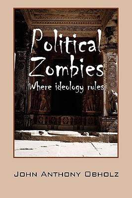 Political Zombies: Where Ideology Rules John Anthony Obholz
