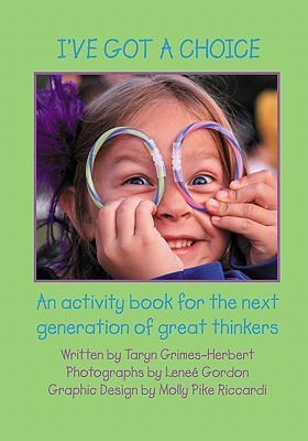 Ive Got a Choice: An Activity Book for the Next Generation of Great Thinkers Taryn Grimes-Herbert