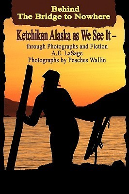 Behind the Bridge to Nowhere Ketchikan Alaska as We See It - Through Photographs and Fiction A.E. Lasage
