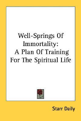 Well-Springs of Immortality: A Plan of Training for the Spiritual Life  by  Starr Daily