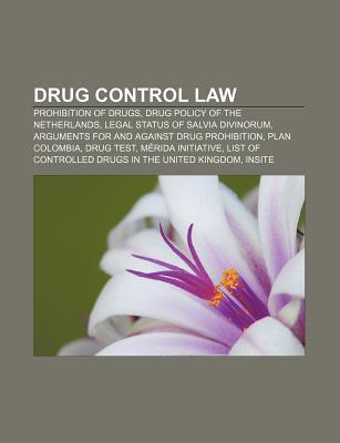 Drug Control Law: Prohibition of Drugs, Drug Policy of the Netherlands, Legal Status of Salvia Divinorum  by  Books LLC