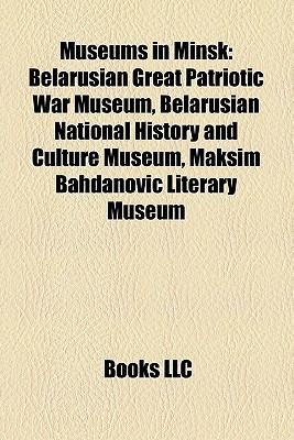Museums in Minsk: Belarusian Great Patriotic War Museum, Belarusian National History and Culture Museum, Maksim Bahdanovi Literary Museum Books LLC