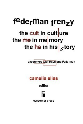 Federman Frenzy: The Cult in Culture, the Me in Memory, the He in History - Encounters with Raymond Federman Camelia Elias