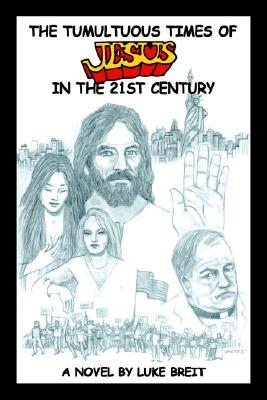 The Tumultuous Times of Jesus in the 21st Century  by  Luke Breit