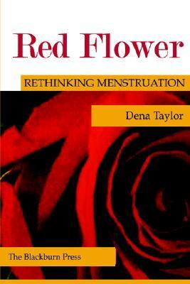 Red Flower: Rethinking Menstruation  by  Dena Taylor