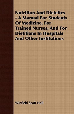 Nutrition and Dietetics - A Manual for Students of Medicine, for Trained Nurses, and for Dietitians in Hospitals and Other Institutions Winfield Scott Hall