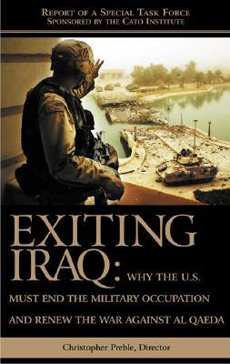 Exiting Iraq: Why the U.S. Must End the Military Occupation and Renew the War Against Al Qaeda Chris Preble