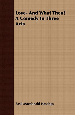 Love- And What Then? a Comedy in Three Acts  by  Basil MacDonald Hastings