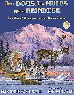 Three Dogs, Two Mules, and a Reindeer: True Animal Tales on the Alaska Frontier  by  Marjorie Cochrane